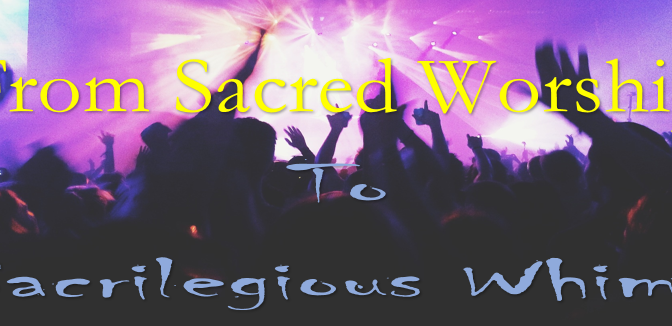 From Sacred Worship to Sacrilegious Whims