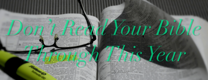 Don't Read Your Bible Through This Year (Do This Instead)