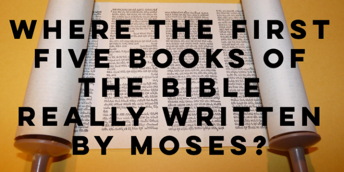 Were the First Five Books of the Bible Really Written by Moses?