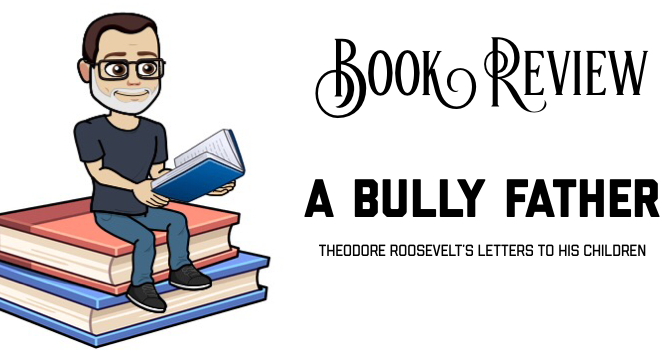 Book Review: A Bully Father: Theodore Roosevelt's Letters to His Children